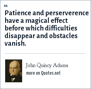 John Quincy Adams: Patience and perserverence have a magical effect before which difficulties disappear and obstacles vanish.