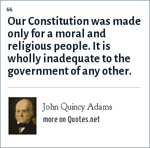 John Quincy Adams: Our Constitution was made only for a moral and religious people. It is wholly inadequate to the government of any other.