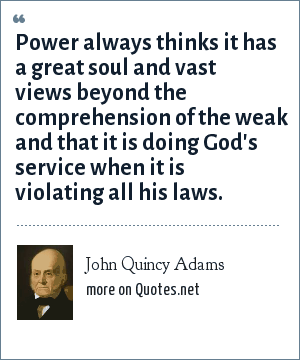 John Quincy Adams: Power always thinks it has a great soul and vast views beyond the comprehension of the weak and that it is doing God's service when it is violating all his laws.