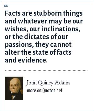 John Quincy Adams: Facts are stubborn things and whatever may be our wishes, our inclinations, or the dictates of our passions, they cannot alter the state of facts and evidence.