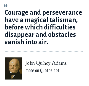 John Quincy Adams: Courage and perseverance have a magical talisman, before which difficulties disappear and obstacles vanish into air.