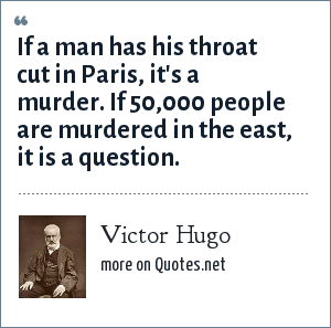 Victor Hugo: If a man has his throat cut in Paris, it's a murder. If 50,000 people are murdered in the east, it is a question.