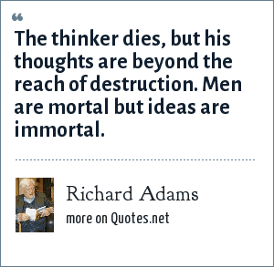 Richard Adams: The thinker dies, but his thoughts are beyond the reach of destruction. Men are mortal but ideas are immortal.