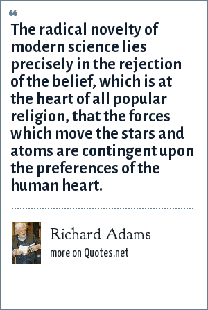 Richard Adams: The radical novelty of modern science lies precisely in the rejection of the belief, which is at the heart of all popular religion, that the forces which move the stars and atoms are contingent upon the preferences of the human heart.