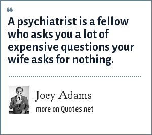 Joey Adams: A psychiatrist is a fellow who asks you a lot of expensive questions your wife asks for nothing.