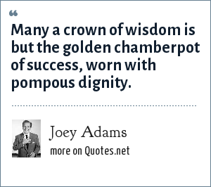 Joey Adams: Many a crown of wisdom is but the golden chamberpot of success, worn with pompous dignity.