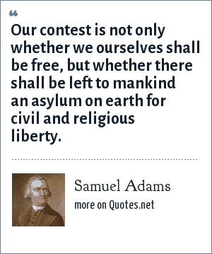 Samuel Adams: Our contest is not only whether we ourselves shall be free, but whether there shall be left to mankind an asylum on earth for civil and religious liberty.