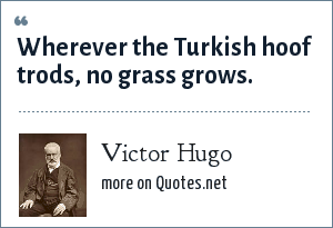 Victor Hugo: Wherever the Turkish hoof trods, no grass grows.