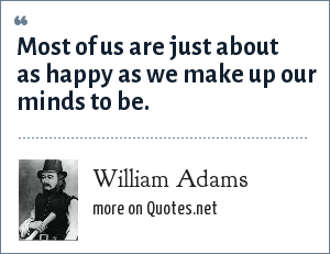 William Adams: Most of us are just about as happy as we make up our minds to be.