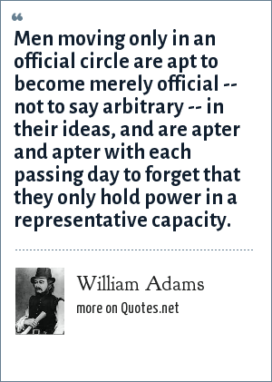 William Adams: Men moving only in an official circle are apt to become merely official -- not to say arbitrary -- in their ideas, and are apter and apter with each passing day to forget that they only hold power in a representative capacity.