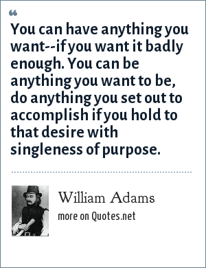 William Adams: You can have anything you want--if you want it badly enough. You can be anything you want to be, do anything you set out to accomplish if you hold to that desire with singleness of purpose.
