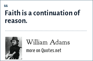 William Adams: Faith is a continuation of reason.