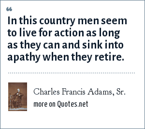 Charles Francis Adams, Sr.: In this country men seem to live for action as long as they can and sink into apathy when they retire.