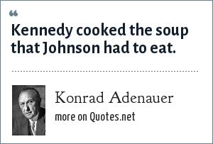 Konrad Adenauer: Kennedy cooked the soup that Johnson had to eat.