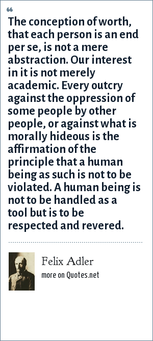 Felix Adler: The conception of worth, that each person is an end per se, is not a mere abstraction. Our interest in it is not merely academic. Every outcry against the oppression of some people by other people, or against what is morally hideous is the affirmation of the principle that a human being as such is not to be violated. A human being is not to be handled as a tool but is to be respected and revered.