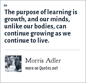 Morris Adler: The purpose of learning is growth, and our minds, unlike our bodies, can continue growing as we continue to live.