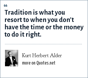 Kurt Herbert Alder: Tradition is what you resort to when you don't have the time or the money to do it right.
