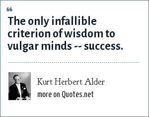 Kurt Herbert Alder: The only infallible criterion of wisdom to vulgar minds -- success.