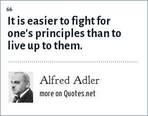 Alfred Adler: It is easier to fight for one's principles than to live up to them.