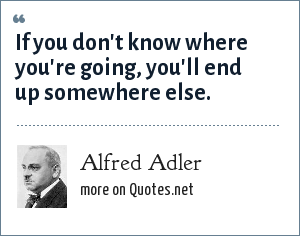 Alfred Adler: If you don't know where you're going, you'll end up somewhere else.