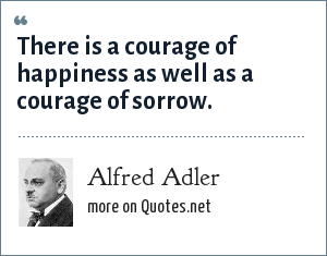 Alfred Adler: There is a courage of happiness as well as a courage of sorrow.