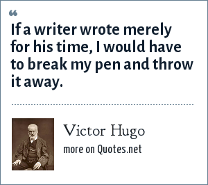 Victor Hugo: If a writer wrote merely for his time, I would have to break my pen and throw it away.