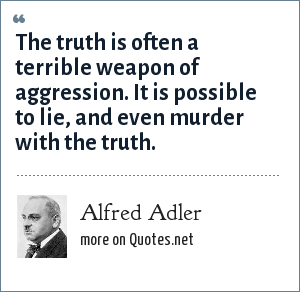 Alfred Adler: The truth is often a terrible weapon of aggression. It is possible to lie, and even murder with the truth.
