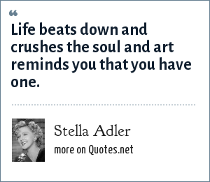 Stella Adler: Life beats down and crushes the soul and art reminds you that you have one.