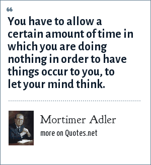 Mortimer Adler: You have to allow a certain amount of time in which you are doing nothing in order to have things occur to you, to let your mind think.