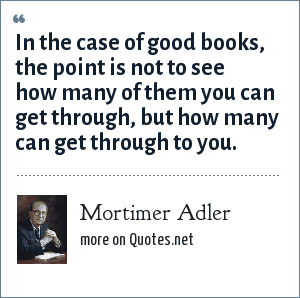 Mortimer Adler: In the case of good books, the point is not to see how many of them you can get through, but how many can get through to you.