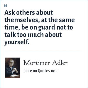 Mortimer Adler: Ask others about themselves, at the same time, be on guard not to talk too much about yourself.