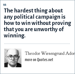 Theodor Wiesengrund Adorno: The hardest thing about any political campaign is how to win without proving that you are unworthy of winning.