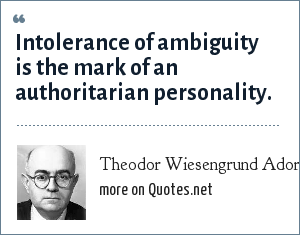 Theodor Wiesengrund Adorno: Intolerance of ambiguity is the mark of an authoritarian personality.