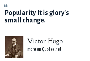 Victor Hugo: Popularity It is glory's small change.