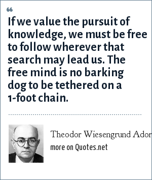 Theodor Wiesengrund Adorno: If we value the pursuit of knowledge, we must be free to follow wherever that search may lead us. The free mind is no barking dog to be tethered on a 1-foot chain.