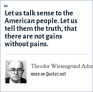Theodor Wiesengrund Adorno: Let us talk sense to the American people. Let us tell them the truth, that there are not gains without pains.