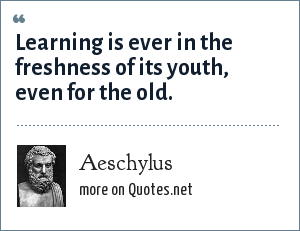 Aeschylus: Learning is ever in the freshness of its youth, even for the old.