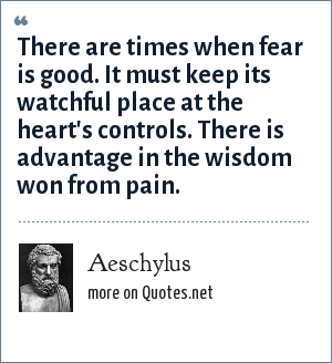 Aeschylus: There are times when fear is good. It must keep its watchful place at the heart's controls. There is advantage in the wisdom won from pain.