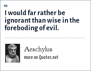Aeschylus: I would far rather be ignorant than wise in the foreboding of evil.