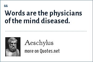 Aeschylus: Words are the physicians of the mind diseased.