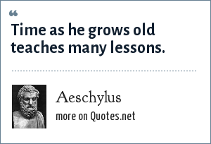 Aeschylus: Time as he grows old teaches many lessons.