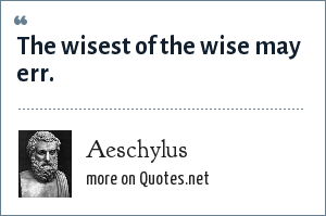 Aeschylus: The wisest of the wise may err.