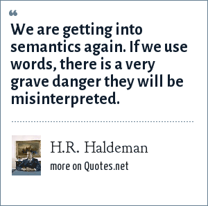 H.R. Haldeman: We are getting into semantics again. If we use words, there is a very grave danger they will be misinterpreted.