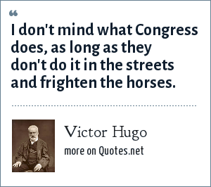 Victor Hugo: I don't mind what Congress does, as long as they don't do it in the streets and frighten the horses.