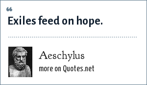 Aeschylus: Exiles feed on hope.