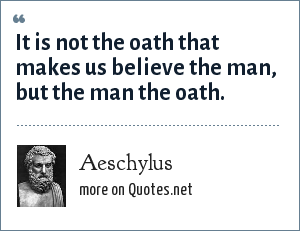 Aeschylus: It is not the oath that makes us believe the man, but the man the oath.