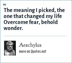 Aeschylus: The meaning I picked, the one that changed my life Overcome fear, behold wonder.