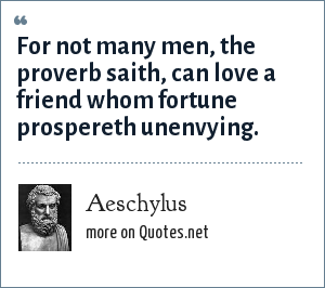 Aeschylus: For not many men, the proverb saith, can love a friend whom fortune prospereth unenvying.