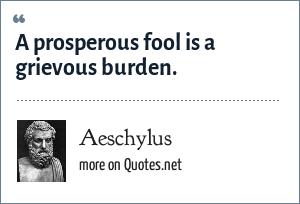 Aeschylus: A prosperous fool is a grievous burden.