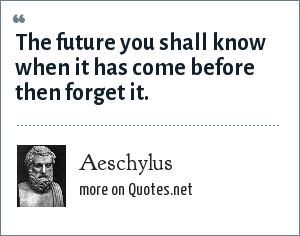Aeschylus: The future you shall know when it has come before then forget it.